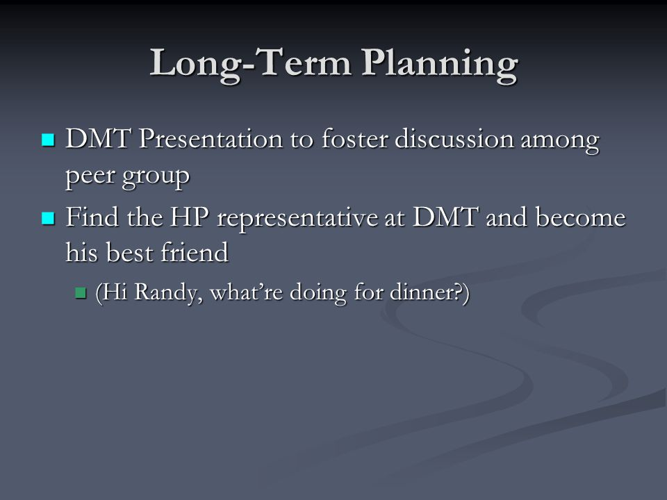 Long-Term Planning DMT Presentation to foster discussion among peer group DMT Presentation to foster discussion among peer group Find the HP representative at DMT and become his best friend Find the HP representative at DMT and become his best friend (Hi Randy, what're doing for dinner ) (Hi Randy, what're doing for dinner )