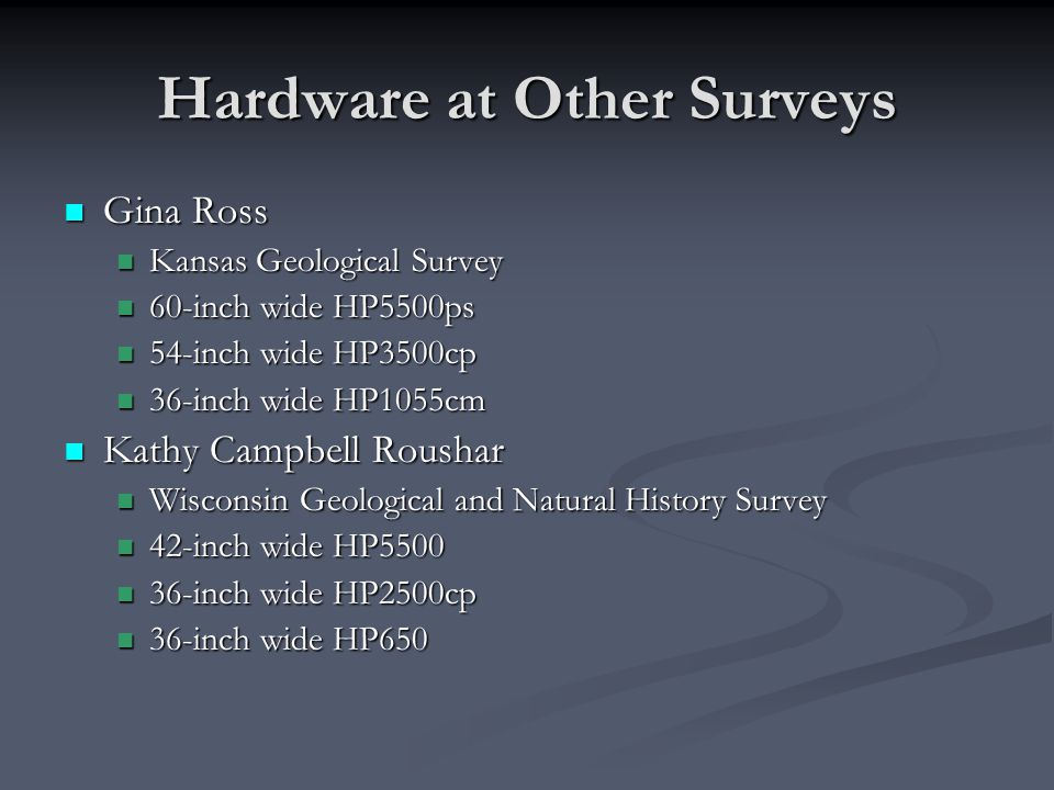 Hardware at Other Surveys Gina Ross Gina Ross Kansas Geological Survey Kansas Geological Survey 60-inch wide HP5500ps 60-inch wide HP5500ps 54-inch wide HP3500cp 54-inch wide HP3500cp 36-inch wide HP1055cm 36-inch wide HP1055cm Kathy Campbell Roushar Kathy Campbell Roushar Wisconsin Geological and Natural History Survey Wisconsin Geological and Natural History Survey 42-inch wide HP5500 42-inch wide HP5500 36-inch wide HP2500cp 36-inch wide HP2500cp 36-inch wide HP650 36-inch wide HP650