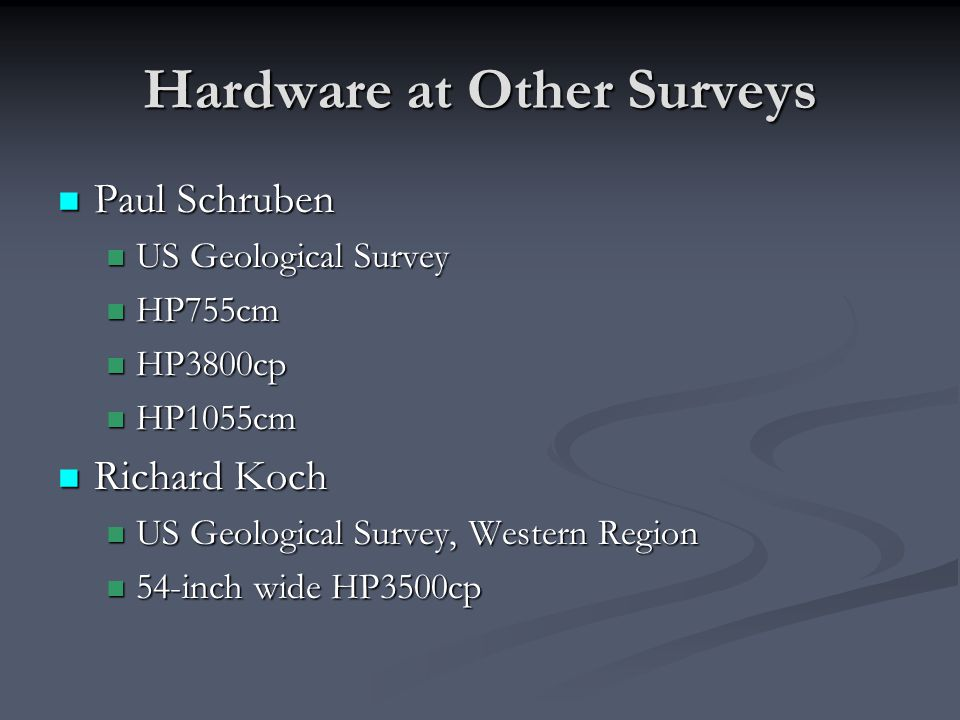 Hardware at Other Surveys Paul Schruben Paul Schruben US Geological Survey US Geological Survey HP755cm HP755cm HP3800cp HP3800cp HP1055cm HP1055cm Richard Koch Richard Koch US Geological Survey, Western Region US Geological Survey, Western Region 54-inch wide HP3500cp 54-inch wide HP3500cp