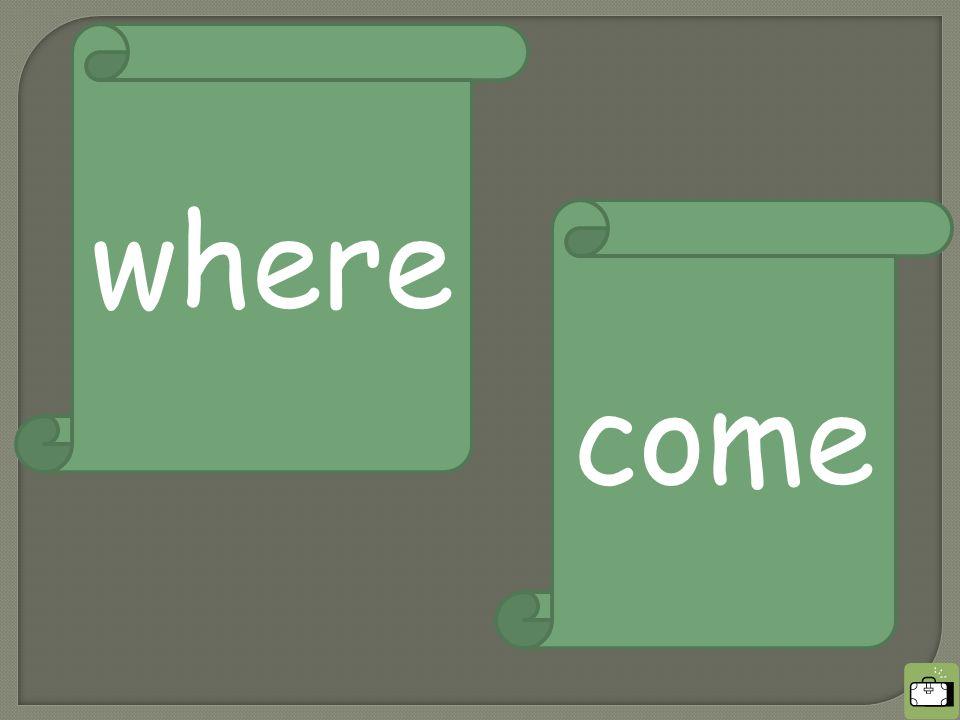 where come