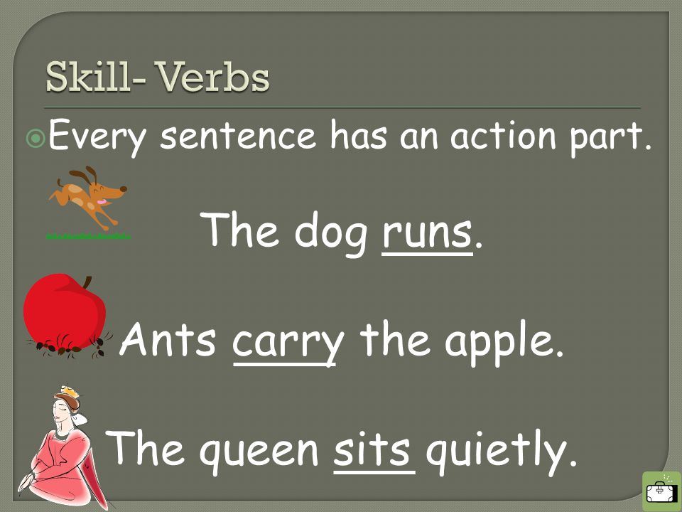  Every sentence has an action part. The dog runs. Ants carry the apple. The queen sits quietly.