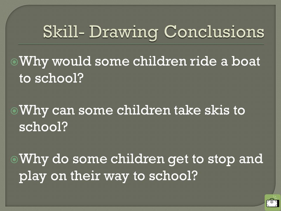  Why would some children ride a boat to school.  Why can some children take skis to school.