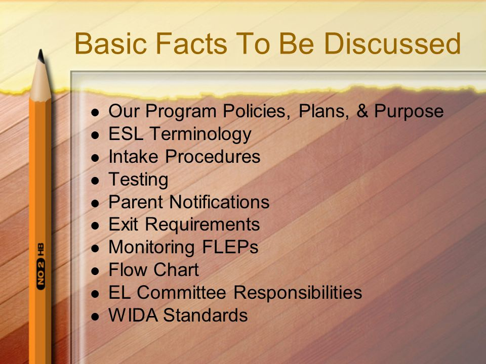 Basic Facts To Be Discussed Our Program Policies, Plans, & Purpose ESL Terminology Intake Procedures Testing Parent Notifications Exit Requirements Monitoring FLEPs Flow Chart EL Committee Responsibilities WIDA Standards