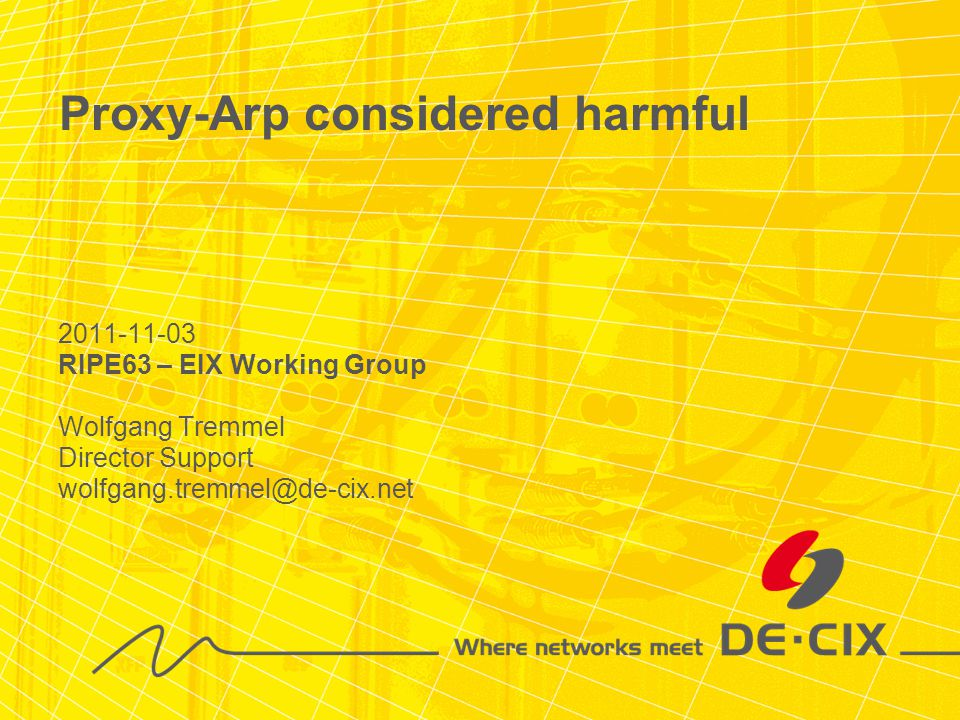 2011-11-03 RIPE63 – EIX Working Group Wolfgang Tremmel Director Support wolfgang.tremmel@de-cix.net Proxy-Arp considered harmful