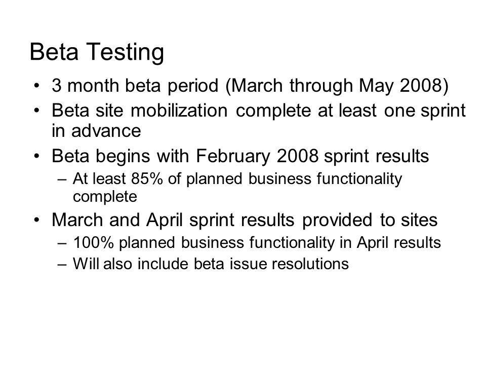 Beta Testing 3 month beta period (March through May 2008) Beta site mobilization complete at least one sprint in advance Beta begins with February 200
