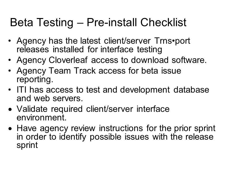 Beta Testing – Pre-install Checklist Agency has the latest client/server Trnsport releases installed for interface testing Agency Cloverleaf access to