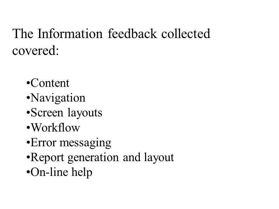 The Information feedback collected covered: Content Navigation Screen layouts Workflow Error messaging Report generation and layout On-line help