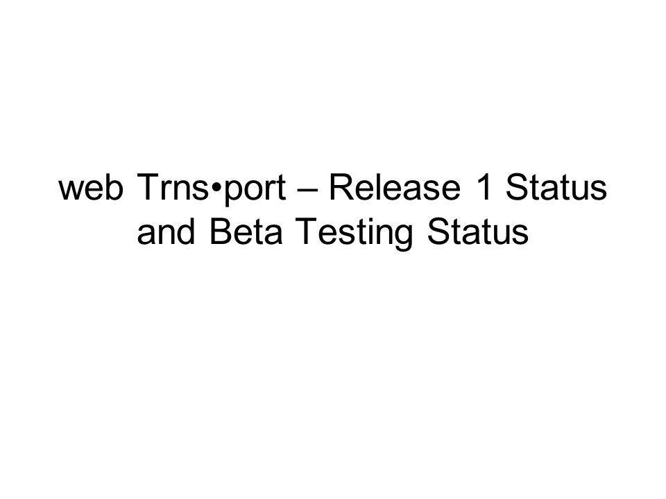 web Trnsport – Release 1 Status and Beta Testing Status
