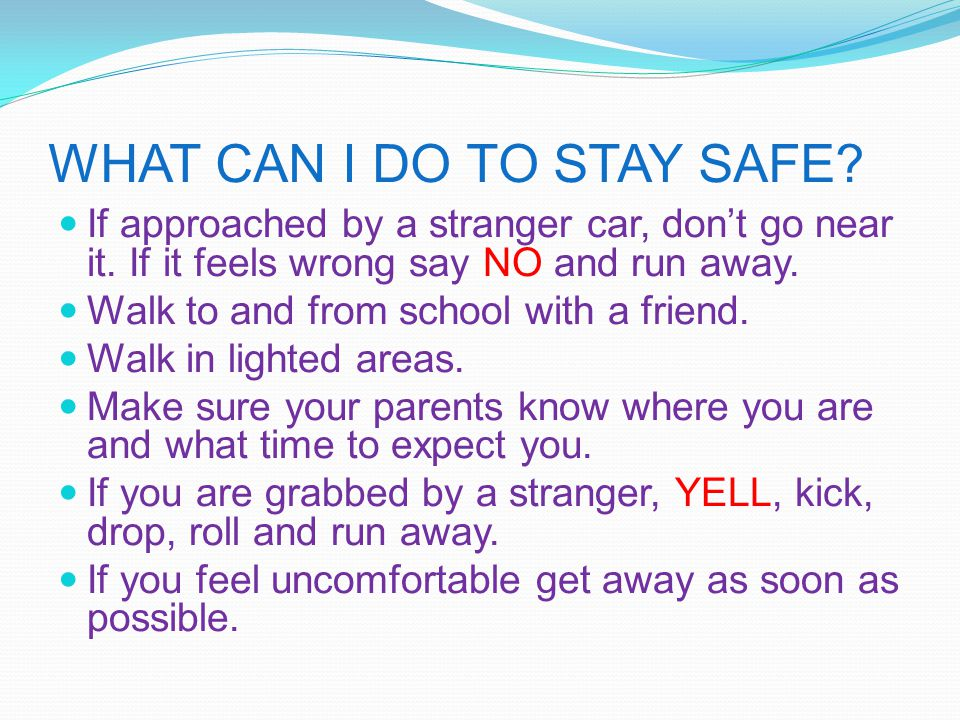 WHAT CAN I DO TO STAY SAFE? If approached by a stranger car, don't go near it. If it feels wrong say NO and run away. Walk to and from school with a f