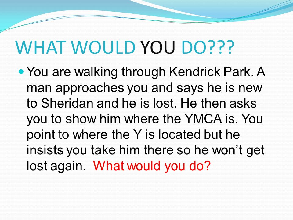 WHAT WOULD YOU DO??? You are walking through Kendrick Park. A man approaches you and says he is new to Sheridan and he is lost. He then asks you to sh