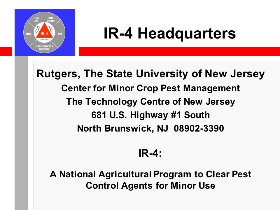 IR-4 USDA ARS USDA CSREES SAESEPA AGRICHEMICALS INDUSTRY Consumers Food Processors Commodity Producers IR-4 Headquarters Rutgers, The State University of New Jersey Center for Minor Crop Pest Management The Technology Centre of New Jersey 681 U.S.