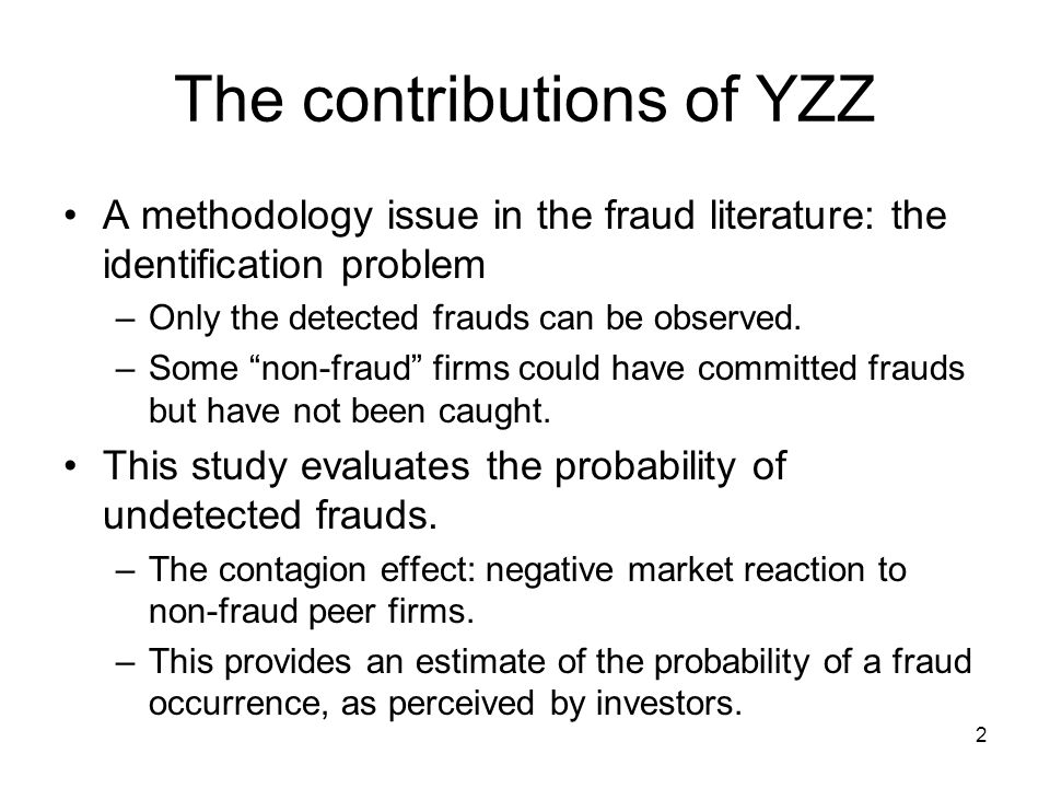 2 The contributions of YZZ A methodology issue in the fraud literature: the identification problem –Only the detected frauds can be observed.