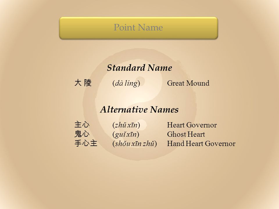 Standard Name 大 陵 (dà líng)Great Mound Alternative Names 主心 (zhǔ xīn)Heart Governor 鬼心 (guǐ xīn)Ghost Heart 手心主 (shǒu xīn zhǔ)Hand Heart Governor Poin