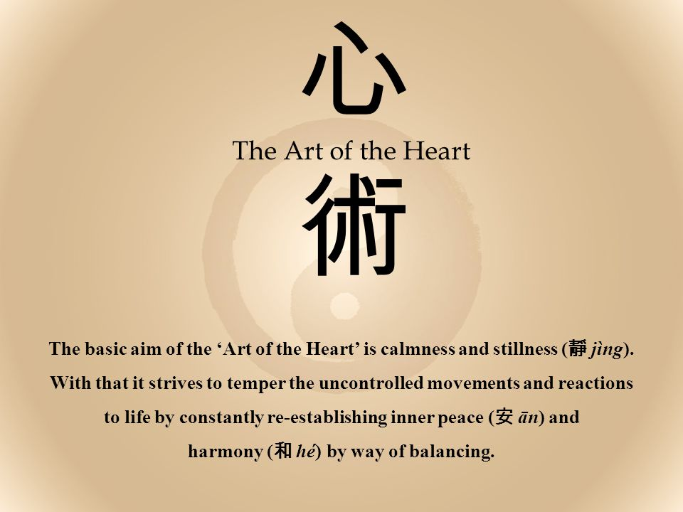 心術心術 The Art of the Heart The basic aim of the 'Art of the Heart' is calmness and stillness ( 靜 jìng). With that it strives to temper the uncontrolled