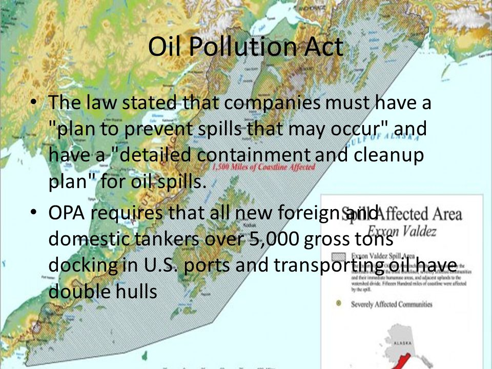 Oil Pollution Act The act has greatly helped that EPA in oil regulation Federal government is required to direct all public and private response efforts for certain types of spill events must develop detailed, location specific Area Contingency Plans Owners or operators of vessels and certain facilities that pose a threat to the environment must prepare their own Facility Response Plans.