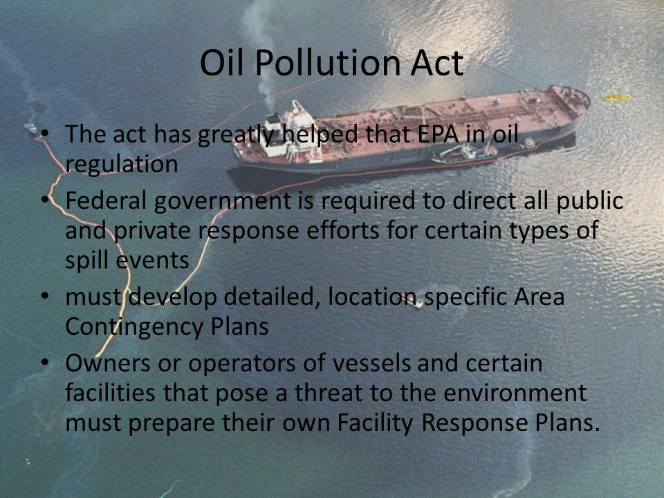 Oil Pollution Act The act has greatly helped that EPA in oil regulation Federal government is required to direct all public and private response effor