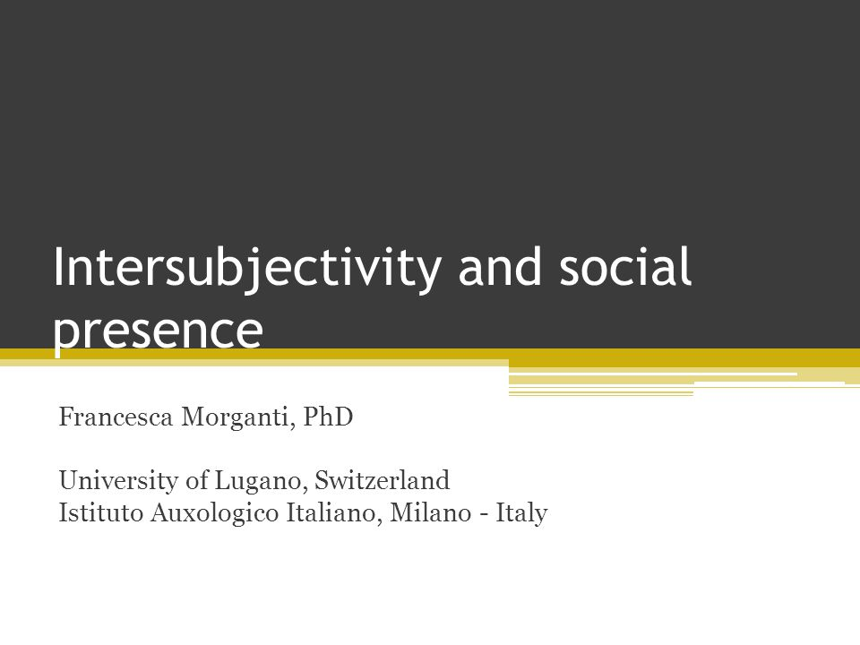 Intersubjectivity and social presence Francesca Morganti, PhD University of Lugano, Switzerland Istituto Auxologico Italiano, Milano - Italy