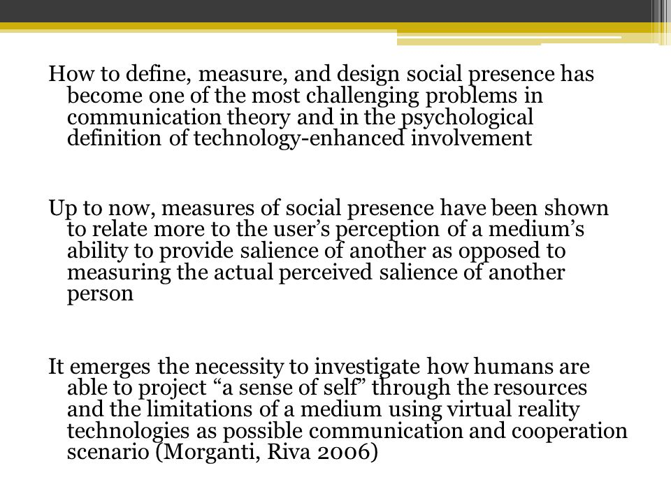 How to define, measure, and design social presence has become one of the most challenging problems in communication theory and in the psychological definition of technology-enhanced involvement Up to now, measures of social presence have been shown to relate more to the user's perception of a medium's ability to provide salience of another as opposed to measuring the actual perceived salience of another person It emerges the necessity to investigate how humans are able to project a sense of self through the resources and the limitations of a medium using virtual reality technologies as possible communication and cooperation scenario (Morganti, Riva 2006)
