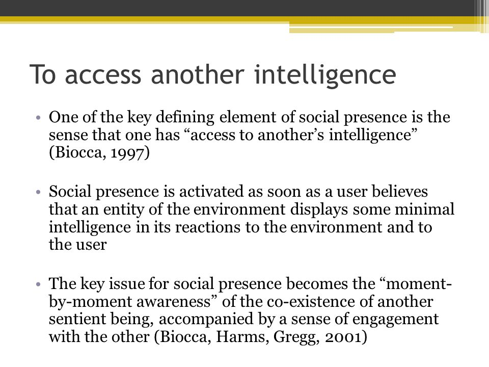 To access another intelligence One of the key defining element of social presence is the sense that one has access to another's intelligence (Biocca, 1997) Social presence is activated as soon as a user believes that an entity of the environment displays some minimal intelligence in its reactions to the environment and to the user The key issue for social presence becomes the moment- by-moment awareness of the co-existence of another sentient being, accompanied by a sense of engagement with the other (Biocca, Harms, Gregg, 2001)