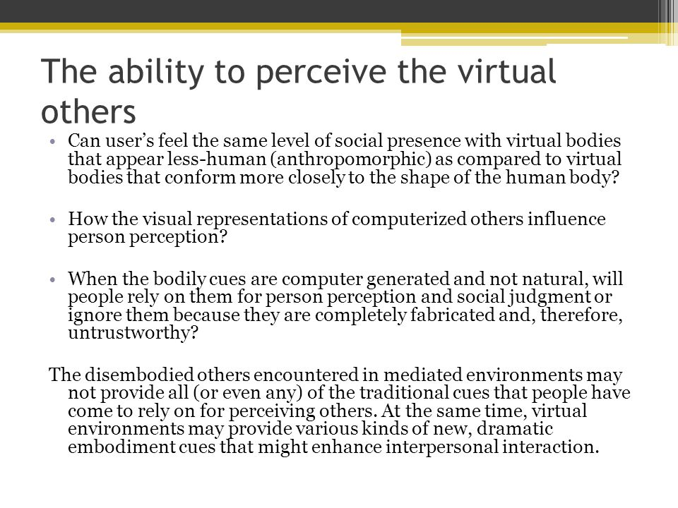 The ability to perceive the virtual others Can user's feel the same level of social presence with virtual bodies that appear less-human (anthropomorphic) as compared to virtual bodies that conform more closely to the shape of the human body.