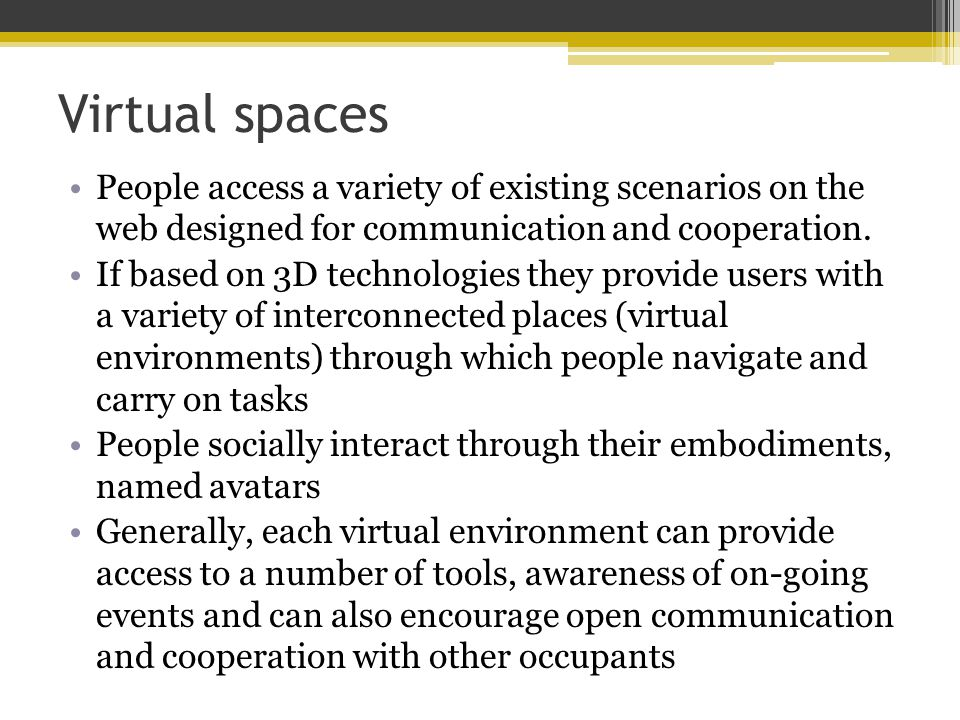 Virtual spaces People access a variety of existing scenarios on the web designed for communication and cooperation.