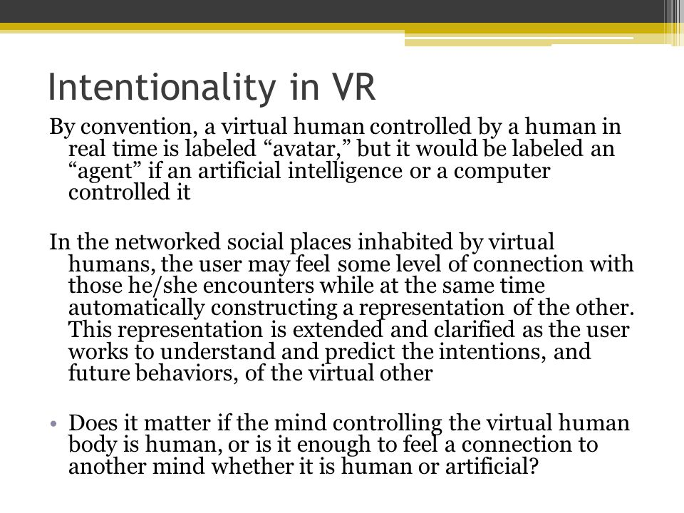Intentionality in VR By convention, a virtual human controlled by a human in real time is labeled avatar, but it would be labeled an agent if an artificial intelligence or a computer controlled it In the networked social places inhabited by virtual humans, the user may feel some level of connection with those he/she encounters while at the same time automatically constructing a representation of the other.