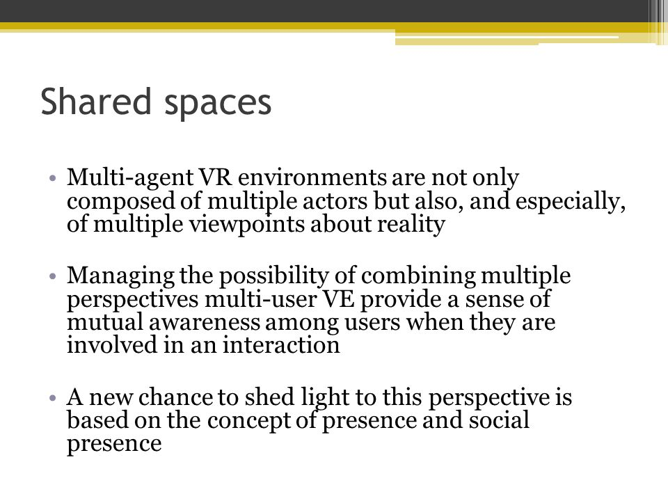 Shared spaces Multi-agent VR environments are not only composed of multiple actors but also, and especially, of multiple viewpoints about reality Managing the possibility of combining multiple perspectives multi-user VE provide a sense of mutual awareness among users when they are involved in an interaction A new chance to shed light to this perspective is based on the concept of presence and social presence