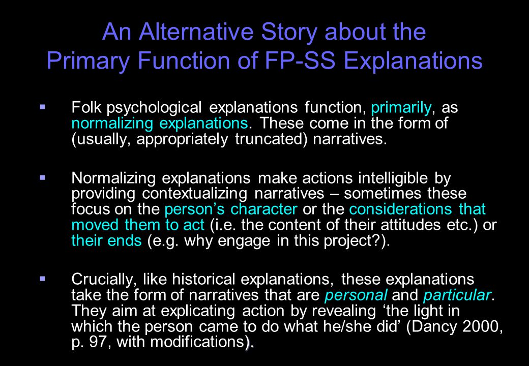 An Alternative Story about the Primary Function of FP-SS Explanations   Folk psychological explanations function, primarily, as normalizing explanations.