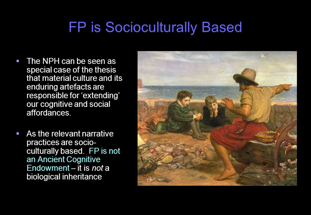 FP is Socioculturally Based   The NPH can be seen as special case of the thesis that material culture and its enduring artefacts are responsible for 'extending' our cognitive and social affordances.