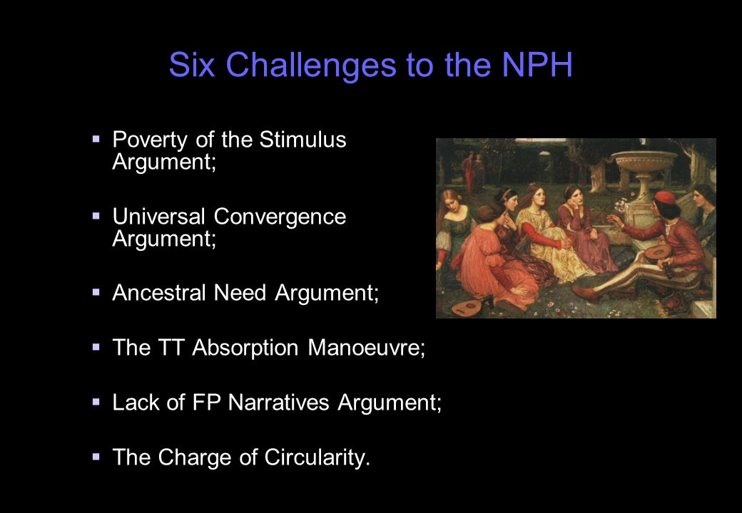 Six Challenges to the NPH   Poverty of the Stimulus Argument;   Universal Convergence Argument;   Ancestral Need Argument;   The TT Absorption Manoeuvre;   Lack of FP Narratives Argument;   The Charge of Circularity.
