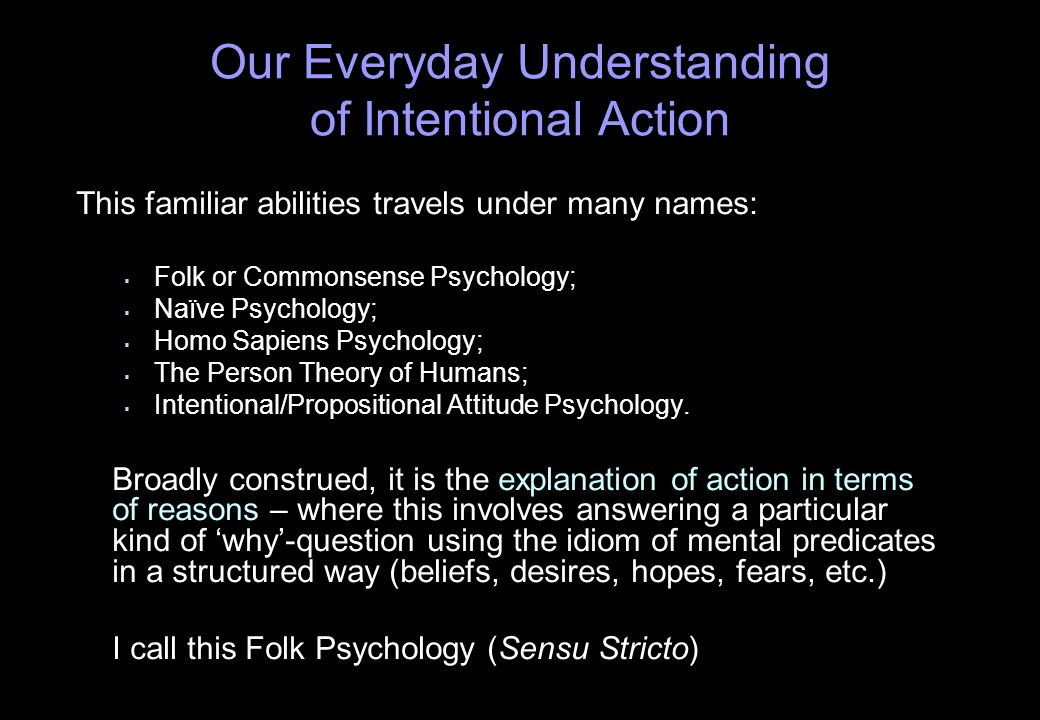 Our Everyday Understanding of Intentional Action This familiar abilities travels under many names:   Folk or Commonsense Psychology;   Naïve Psychology;   Homo Sapiens Psychology;   The Person Theory of Humans;   Intentional/Propositional Attitude Psychology.