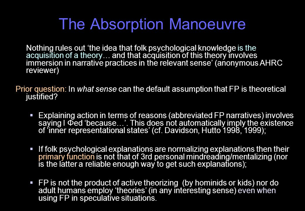 The Absorption Manoeuvre Nothing rules out 'the idea that folk psychological knowledge is the acquisition of a theory… and that acquisition of this theory involves immersion in narrative practices in the relevant sense' (anonymous AHRC reviewer) Prior question: In what sense can the default assumption that FP is theoretical justified.