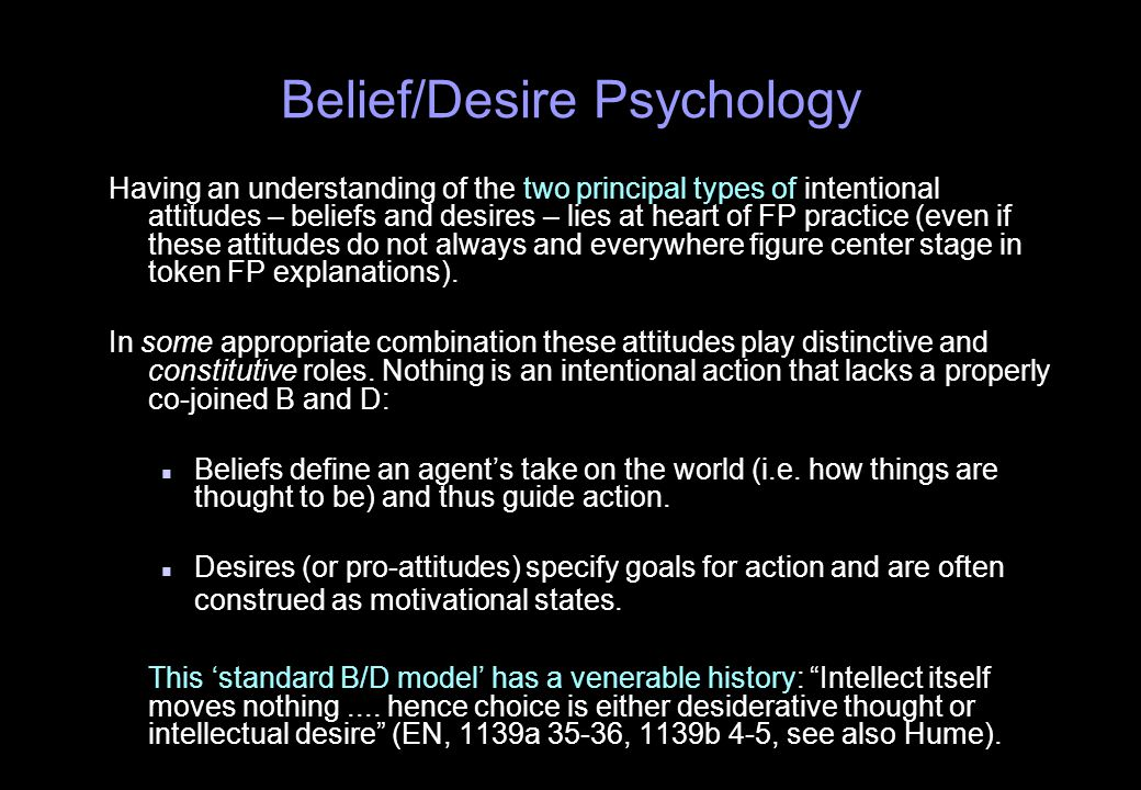 Belief/Desire Psychology Having an understanding of the two principal types of intentional attitudes – beliefs and desires – lies at heart of FP practice (even if these attitudes do not always and everywhere figure center stage in token FP explanations).