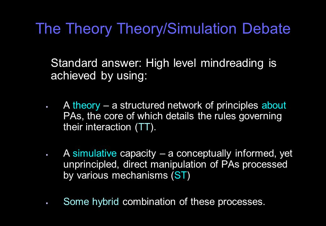 The Theory Theory/Simulation Debate Standard answer: High level mindreading is achieved by using:   A theory – a structured network of principles about PAs, the core of which details the rules governing their interaction (TT).