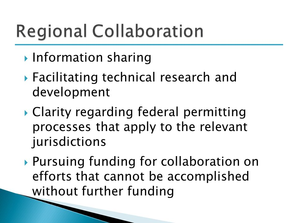  Information sharing  Facilitating technical research and development  Clarity regarding federal permitting processes that apply to the relevant jurisdictions  Pursuing funding for collaboration on efforts that cannot be accomplished without further funding
