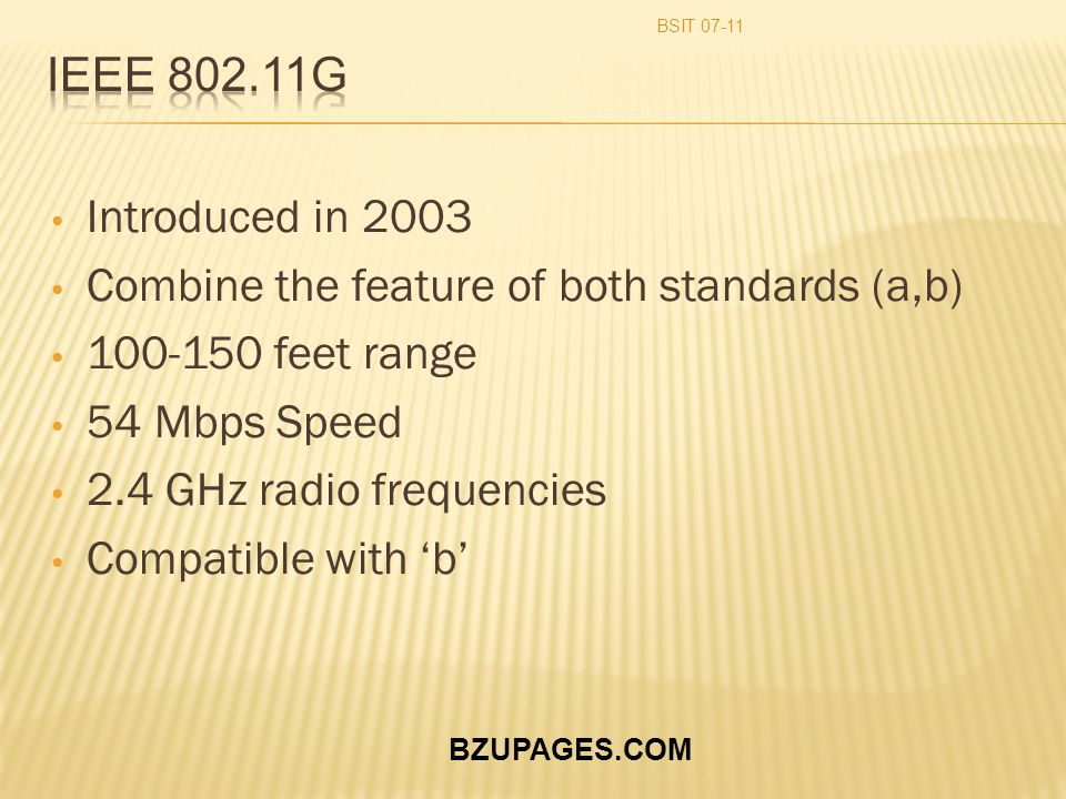 BZUPAGES.COM Introduced in 2003 Combine the feature of both standards (a,b) 100-150 feet range 54 Mbps Speed 2.4 GHz radio frequencies Compatible with