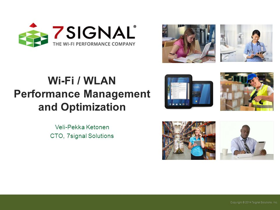 Copyright © 2014 7signal Solutions, Inc. Wi-Fi / WLAN Performance Management and Optimization Veli-Pekka Ketonen CTO, 7signal Solutions