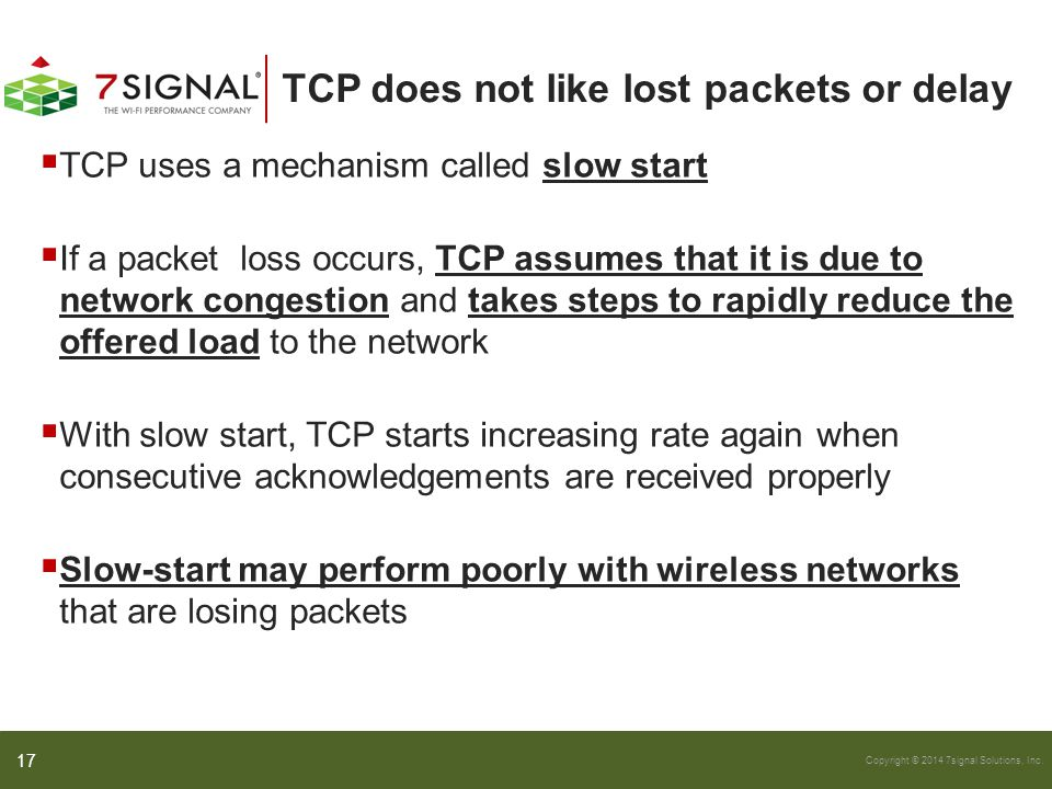 Copyright © 2014 7signal Solutions, Inc. TCP does not like lost packets or delay  TCP uses a mechanism called slow start  If a packet loss occurs, T