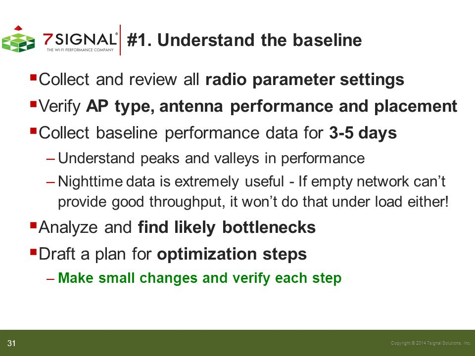 Copyright © 2014 7signal Solutions, Inc. #1. Understand the baseline  Collect and review all radio parameter settings  Verify AP type, antenna perfo