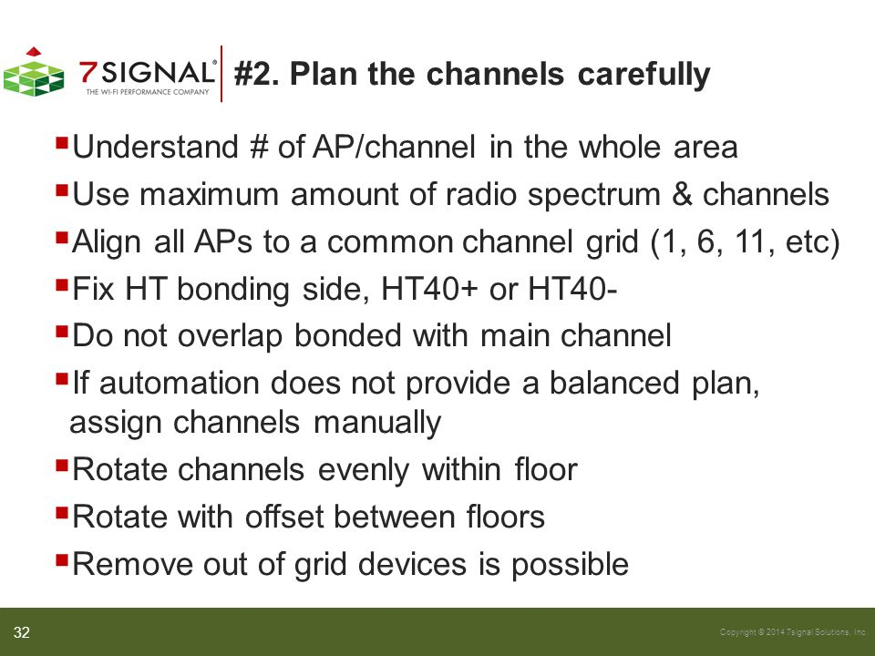 Copyright © 2014 7signal Solutions, Inc. #2. Plan the channels carefully  Understand # of AP/channel in the whole area  Use maximum amount of radio