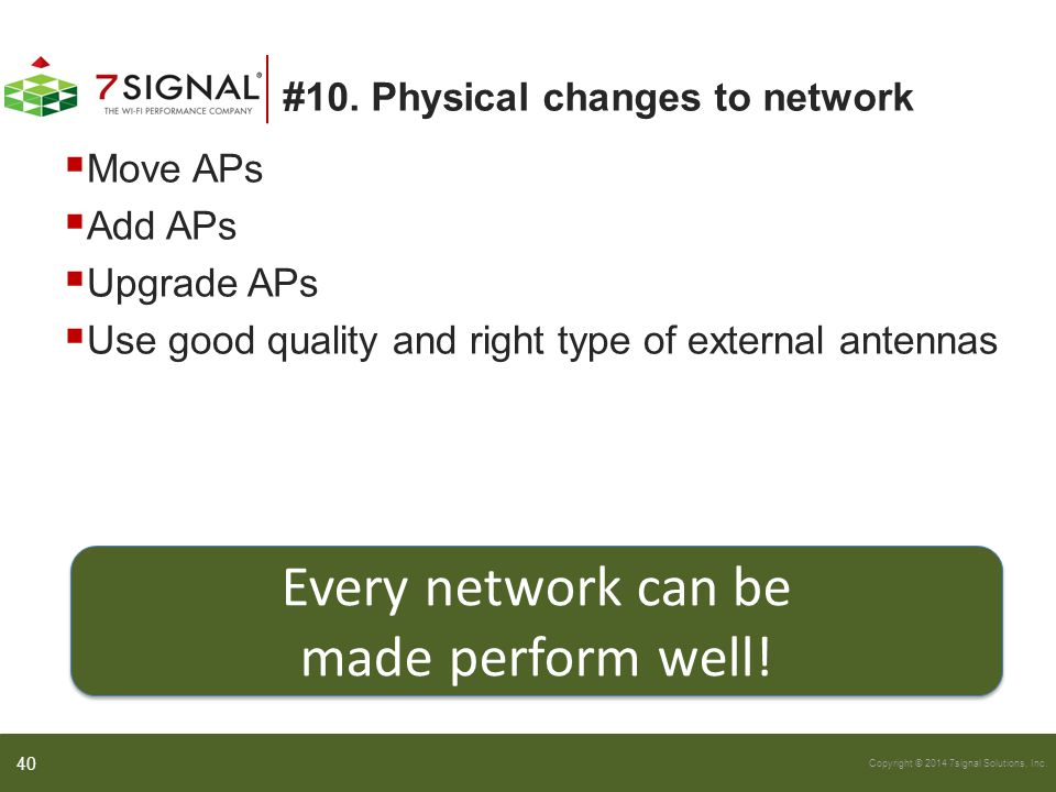 Copyright © 2014 7signal Solutions, Inc. #10. Physical changes to network  Move APs  Add APs  Upgrade APs  Use good quality and right type of exte