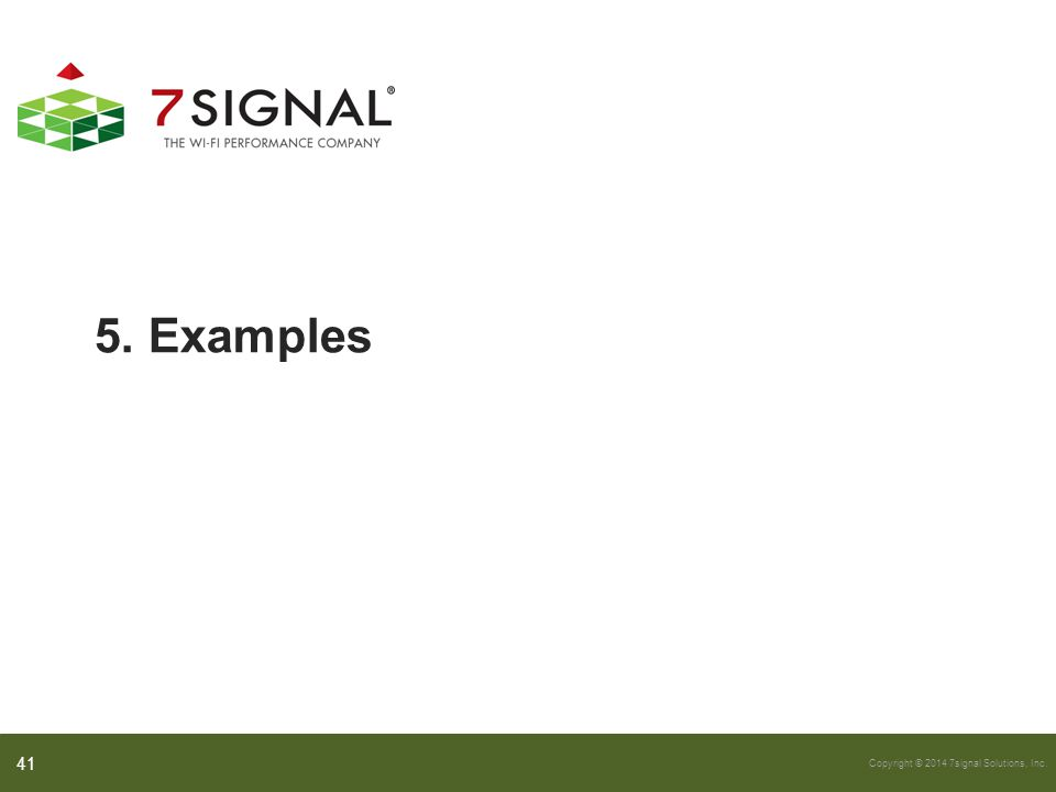 Copyright © 2014 7signal Solutions, Inc. 5. Examples 41