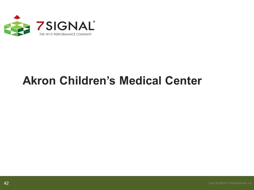 Copyright © 2014 7signal Solutions, Inc. Akron Children's Medical Center 42