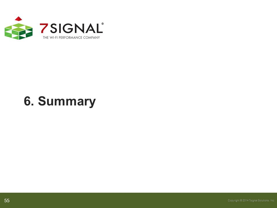 Copyright © 2014 7signal Solutions, Inc. 6. Summary 55