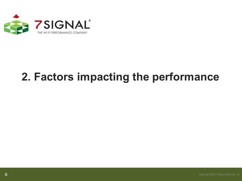 Copyright © 2014 7signal Solutions, Inc. 2. Factors impacting the performance 6