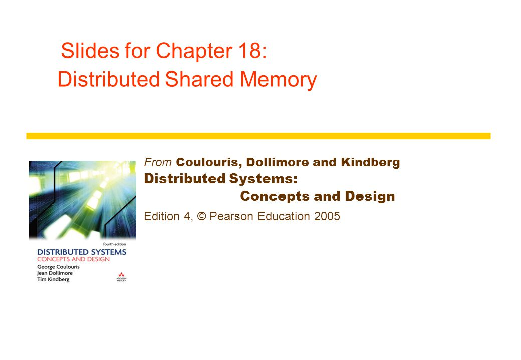 Slides for Chapter 18: Distributed Shared Memory From Coulouris, Dollimore and Kindberg Distributed Systems: Concepts and Design Edition 4, © Pearson