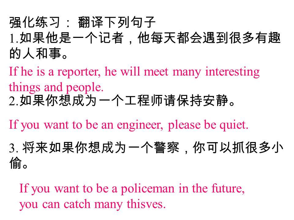 强化练习: 翻译下列句子 1. 如果他是一个记者,他每天都会遇到很多有趣 的人和事。 2. 如果你想成为一个工程师请保持安静。 3. 将来如果你想成为一个警察,你可以抓很多小 偷。 If he is a reporter, he will meet many interesting things a
