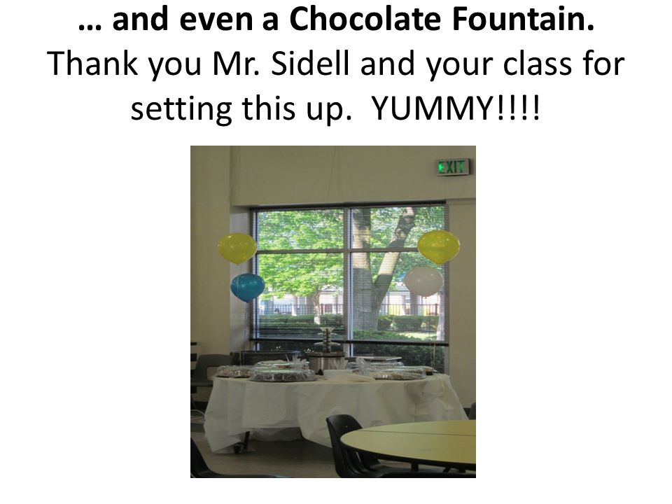 … and even a Chocolate Fountain. Thank you Mr. Sidell and your class for setting this up. YUMMY!!!!