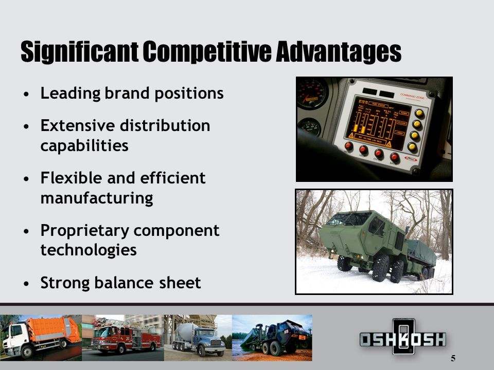 5 Significant Competitive Advantages Leading brand positions Extensive distribution capabilities Flexible and efficient manufacturing Proprietary component technologies Strong balance sheet