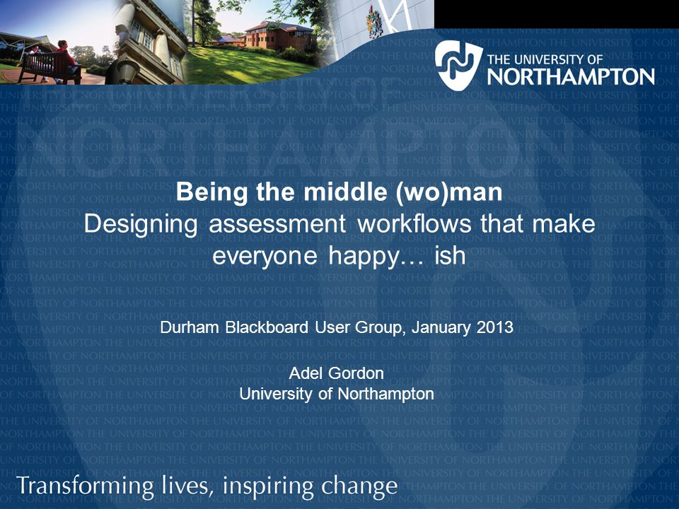 Being the middle (wo)man Designing assessment workflows that make everyone happy… ish Adel Gordon University of Northampton Durham Blackboard User Group, January 2013